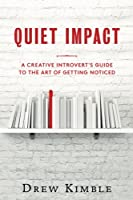 Quiet Impact: A Creative Introvert's Guide to the Art of Getting Noticed