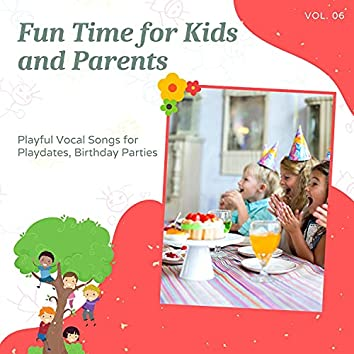 Fun Time For Kids And Parents - Playful Vocal Songs For Playdates, Birthday Parties, Vol. 06