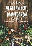 Vegetarisch Dampfgaren: 45 Vegetarische Rezepte für den Dampfgarer – Das Kochbuch für Vegetarier - gesund, leicht und schnell kochen (Kochbuch, Rezepte, Dampfgarer, Band 1)