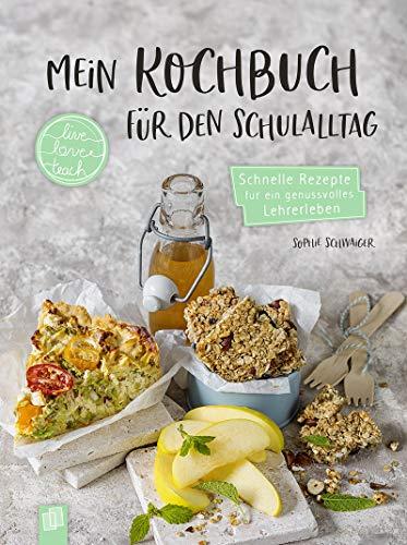 """Mein Kochbuch für den Schulalltag """"live – love – teach"""": Schnelle Rezepte für ein genussvolles Lehrerleben - Gerichte zum Mitnehmen und für zu Hause"""