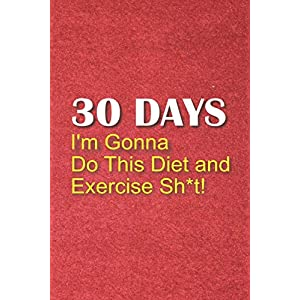 fitness nutrition 30 Days I'm Gonna Do This Diet and Exercise Sh*t!: 30 Day