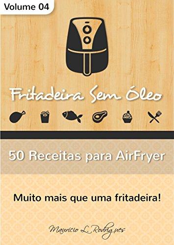Fritadeira Sem Óleo - Vol. 04: 50 Receitas para AirFryer (Fritadeira Sem Óleo - Receitas para AirFryer / Air Fryer)