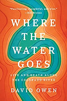 Where the Water Goes: Life and Death Along the Colorado River by [David Owen]