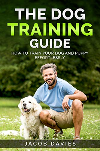 The Dog Training Guide: How To Train Your Dog and Puppy Effortlessly by [Jacob Davies]