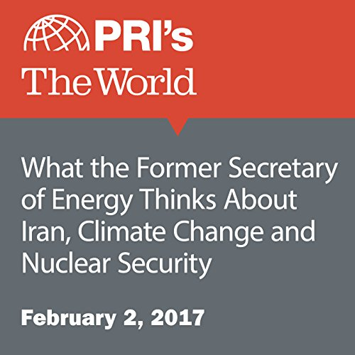 What the Former Secretary of Energy Thinks About Iran, Climate Change and Nuclear Security audiobook cover art