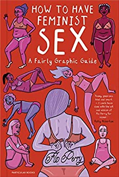 How to Have Feminist Sex: A Fairly Graphic Guide by [Flo Perry]