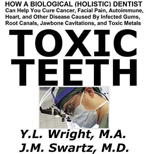 Toxic Teeth     How a Biological (Holistic) Dentist Can Help You Cure Cancer, Facial Pain, Autoimmune, Heart, and Other Disease              By:                                                                                                                                 Y.L. Wright M.A.,                                                                                        J.M. Swartz M.D.                               Narrated by:                                                                                                                                 Y.L. Wright M.A.                      Length: 3 hrs and 53 mins     11 ratings     Overall 4.3