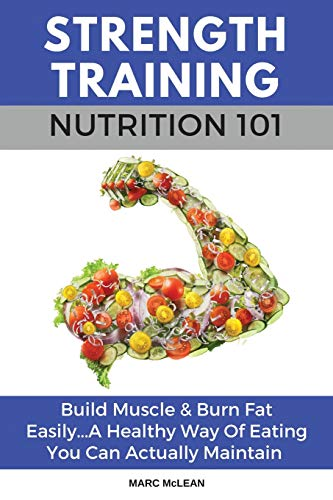 Strength Training Nutrition 101: Build Muscle & Burn Fat Easily...A Healthy Way Of Eating You Can Actually Maintain: 2