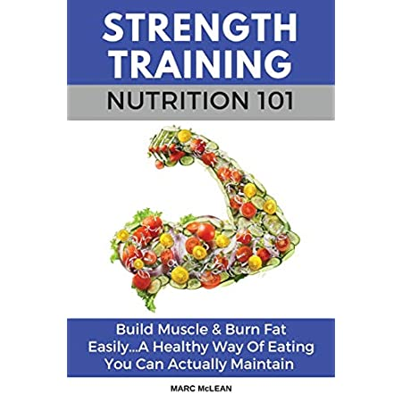 Health Shopping Strength Training Nutrition 101: Build Muscle & Burn Fat Easily…A Healthy Way Of Eating You Can Actually Maintain…