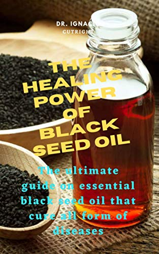 THE HEALING POWER OF BLACK SEED OIL: The ultimate guide on essential black seed oil that cure all form of diseases.