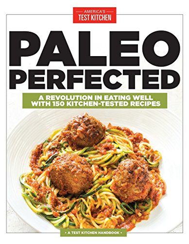 Paleo Perfected: A Revolution in Eating Well with 150 Kitchen-Tested Recipes (Americas Test Kitchen)