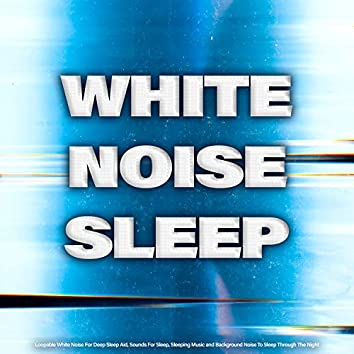 White Noise Sleep: Loopable White Noise For Deep Sleep Aid, Sounds For Sleep, Sleeping Music and Background Noise To Sleep Through The Night