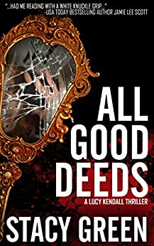 All Good Deeds: a gritty psychological thriller (The Lucy Kendall Series Book 1) by [Stacy Green]
