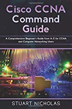 Cisco CCNA Command Guide: A Comprehensive Beginner's Guide from A-Z for CCNA and Computer Networking Users