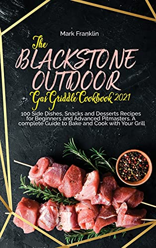 The Blackstone Outdoor Gas Griddle Grill Cookbook 2021: 100 Side Dishes, Snacks and Desserts Recipes for Beginners and Advanced Pitmasters. A complete Guide to Bake and Cook with Your Grill