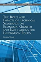 The Roles and Impacts of Technical Standards on Economic Growth and Implications for Innovation Policy (Annals of Science and Technology Policy)