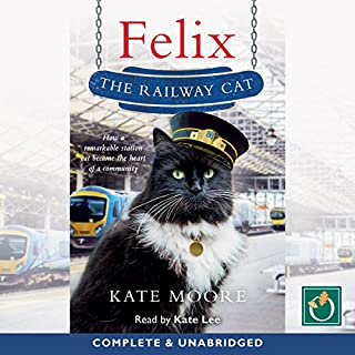 Felix the Railway Cat                   By:                                                                                                                                 Kate Moore                               Narrated by:                                                                                                                                 Kate Lee                      Length: 9 hrs and 33 mins     2 ratings     Overall 4.0