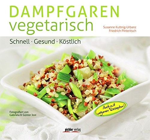 Dampfgaren vegetarisch: Schnell. Gesund. Köstlich