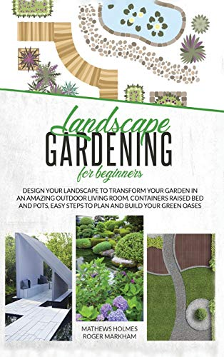 Landscape Gardening for Beginners: Design Your Landscape to Transform your Garden in an Amazing Outdoor Living Room. Container Raised Beds and Pots, Easy Steps to Plan and Plant your Green Oases