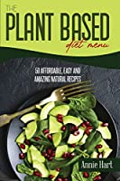 The Plant Based Diet Menu: 50 Affordable, Easy And Amazing Natural Recipes