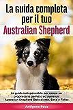 La Guida Completa per Il Tuo Australian Shepherd: La guida indispensabile per essere un proprietario perfetto ed avere un Australian Shepherd Obbediente, Sano e Felice
