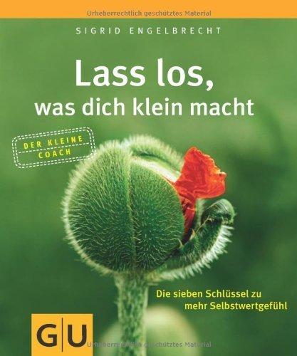 Lass los. was dich klein macht: Die sieben Schlüssel zu mehr Selbstwertgefühl (GU Der kleine Coach) von Engelbrecht. Sigrid (2011) Taschenbuch