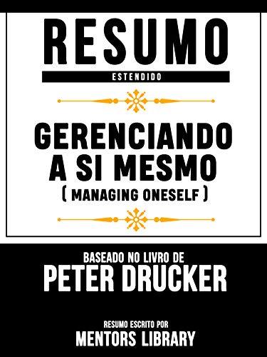 Resumo Estendido: Gerenciando A Si Mesmo (Managing Oneself) - Baseado No Livro De Peter F Drucker