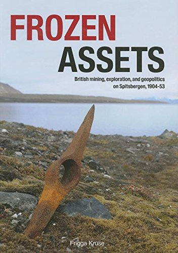 Kruse, F: Frozen Assets: British Mining, Exploration, and Geopolitics on Spitsbergen, 1904-53 (Circumpolar Studies, Band 9)