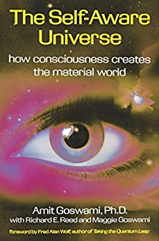 The Self-Aware Universe: How Consciousness Creates the Material World by [Amit Goswami]