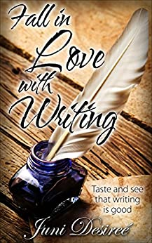 Fall in Love with Writing: Taste and see that writing is good by [Juni Desireé]
