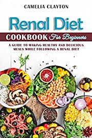 Renal Diet Cookbook for Beginners: A Guide to Making Healthy and Delicious Meals While Following a Renal Diet