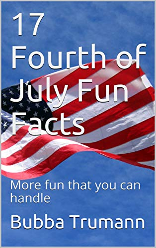 17 Fourth of July Fun Facts: More fun that you can handle by [Bubba Trumann]