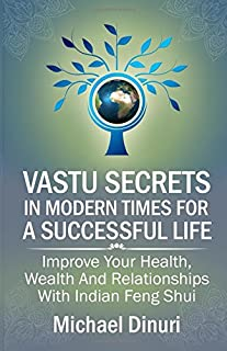 Vastu Secrets in Modern Times for A Successful Life: Improve Your Health, Wealth And Relationships With Indian Feng Shui