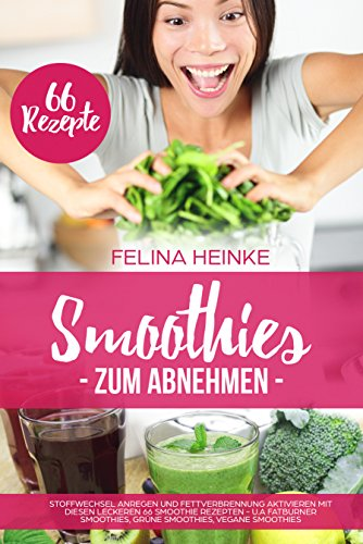 Smoothies zum Abnehmen: Stoffwechsel anregen und Fettverbrennung aktivieren mit diesen leckeren 66 Smoothie Rezepten - u.a Fatburner Smoothies, Grüne Smoothies, Vegane Smoothies