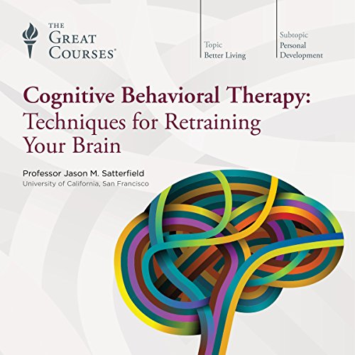Cognitive Behavioral Therapy     Techniques for Retraining Your Brain              Written by:                                                                                                                                 Jason M. Satterfield,                                                                                        The Great Courses                               Narrated by:                                                                                                                                 Jason M. Satterfield                      Length: 12 hrs and 35 mins     87 ratings     Overall 4.2