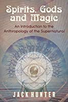 Spirits, Gods and Magic: An Introduction to the Anthropology of the Supernatural