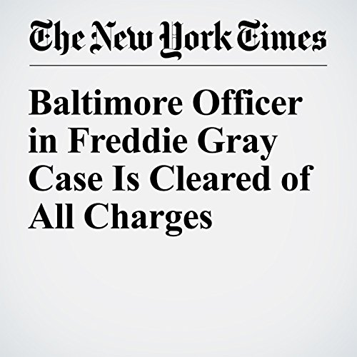 Baltimore Officer in Freddie Gray Case Is Cleared of All Charges cover art