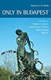 Only in Budapest: A Guide to Hidden Corners, Little-known Places and Unusual Objects - Duncan J. D. Smith