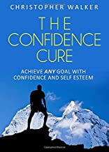 The Confidence Cure: Confidence hacks to double or triple your self esteem!