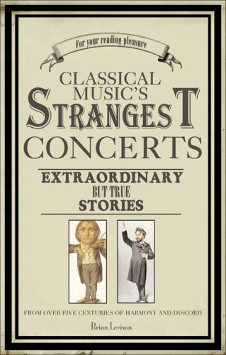 Classical Music's Strangest Concerts: Extraordinary But True Stories From Over Five Centuries of Harmony and Discord (Strangest series)