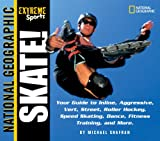 Skate: Your Guide to Inline, Aggressive, Vert, Street, Roller Hockey, Speed Skating, Dance, Fitness Training, and More (National Geographic Extreme Sports)