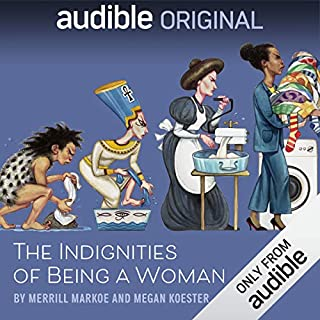 The Indignities of Being a Woman                   Written by:                                                                                                                                 Merrill Markoe,                                                                                        Megan Koester                           Length: 8 hrs and 5 mins     34 ratings     Overall 4.6