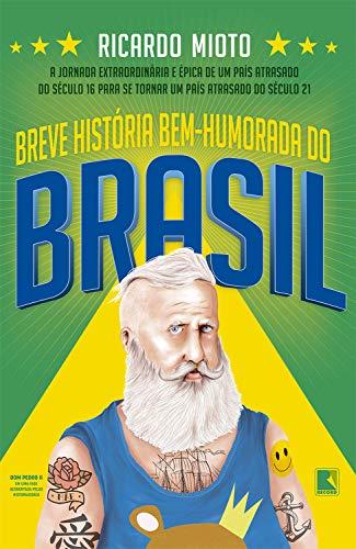 Breve história bem-humorada do Brasil: A jornada extraordinária e épica de um país atrasado do século 16 para se tornar um país atrasado do século 21