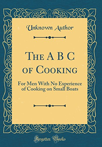The A B C of Cooking: For Men With No Experience of Cooking on Small Boats (Classic Reprint)