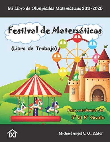 Festival de Matemáticas. Mi Libro de Olimpiadas Matemáticas 2011-2020: Libro de Trabajo. Del 5° al 8° Grado