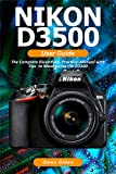 NIKON D3500 User Guide: The Complete Illustrated, Practical Manual with Tips to Maximizing the D3500