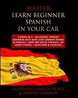 Master LEARN BEGINNER SPANISH IN YOUR CAR: 4 Books in 1 - 20 Lessons: Spanish Grammar with over 1500 Common Words & Phrases + over 500 Useful Phrases + 20 SHORT STORIES + Questions & Exercises
