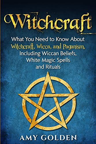 Witchcraft: What You Need to Know About Witchcraft, Wicca, and Paganism, Including Wiccan Beliefs, White Magic Spells, and Rituals