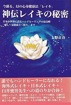 [上野正春, 上野夕子]の神伝レイキの秘密: 日本が世界に誇るハンドヒーリングの最高峰