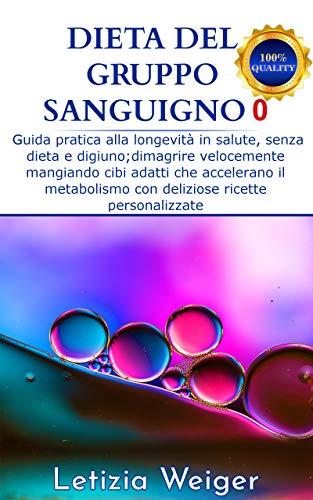 Dieta gruppo sanguigno 0: Guida pratica alla longevità in salute, senza dieta e digiuno; dimagrire velocemente mangiando cibi adatti che accelerano il ... (Dieta gruppi sanguigni Vol. 2)